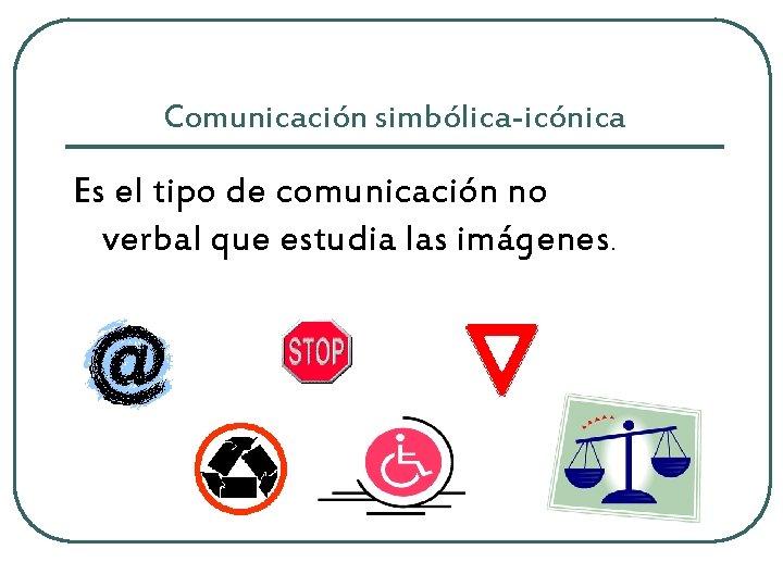 Comunicación simbólica-icónica Es el tipo de comunicación no verbal que estudia las imágenes.