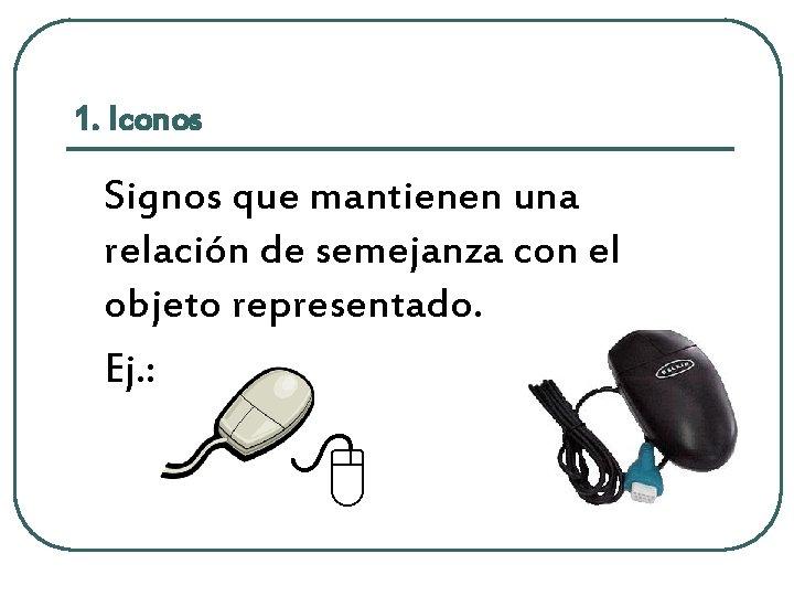 1. Iconos Signos que mantienen una relación de semejanza con el objeto representado. Ej.