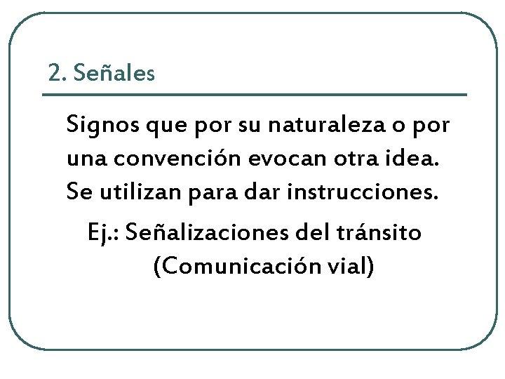 2. Señales Signos que por su naturaleza o por una convención evocan otra idea.