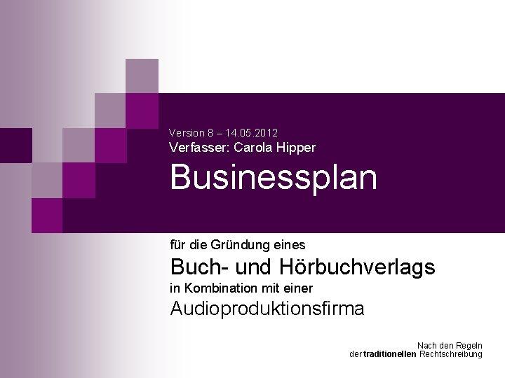 Version 8 – 14. 05. 2012 Verfasser: Carola Hipper Businessplan für die Gründung eines