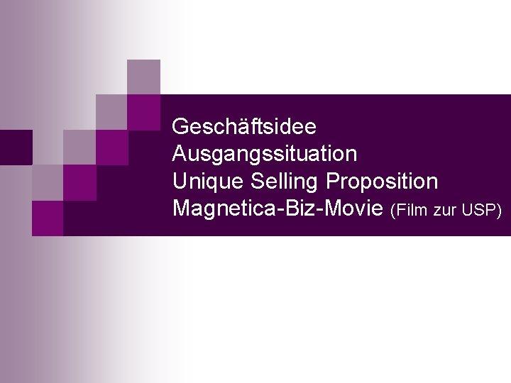 Geschäftsidee Ausgangssituation Unique Selling Proposition Magnetica-Biz-Movie (Film zur USP)