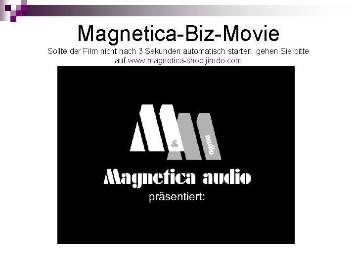 Magnetica-Biz-Movie Sollte der Film nicht nach 3 Sekunden automatisch starten, gehen Sie bitte auf