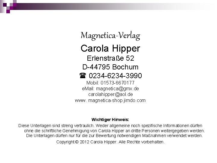 Magnetica-Verlag Carola Hipper Erlenstraße 52 D-44795 Bochum 0234 -6234 -3990 Mobil: 01573 -6670177 e.