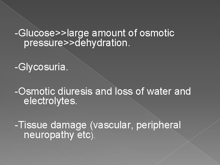 -Glucose>>large amount of osmotic pressure>>dehydration. -Glycosuria. -Osmotic diuresis and loss of water and electrolytes.