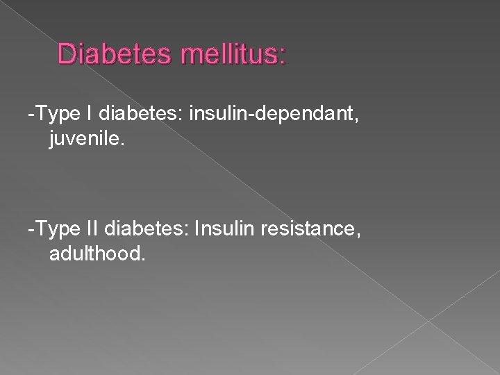 Diabetes mellitus: -Type I diabetes: insulin-dependant, juvenile. -Type II diabetes: Insulin resistance, adulthood.
