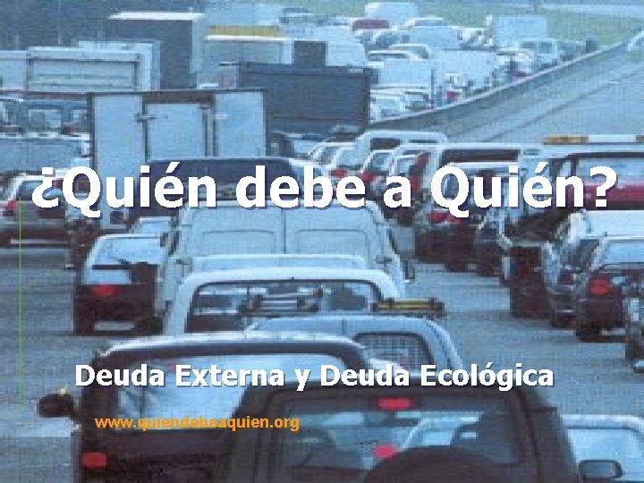 ¿Quién debe a Quién? Deuda Externa y Deuda Ecológica www. quiendebeaquien. org