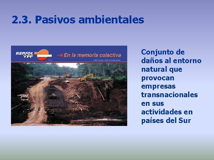2. 3. Pasivos ambientales Conjunto de daños al entorno natural que provocan empresas transnacionales