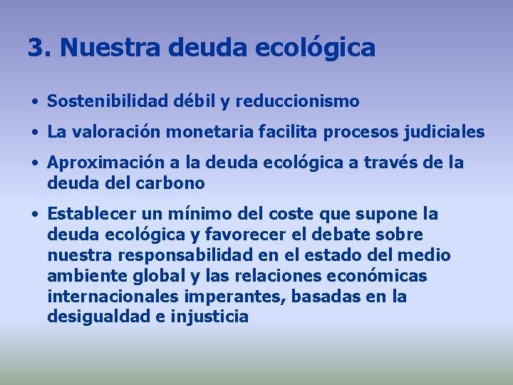 3. Nuestra deuda ecológica • Sostenibilidad débil y reduccionismo • La valoración monetaria facilita