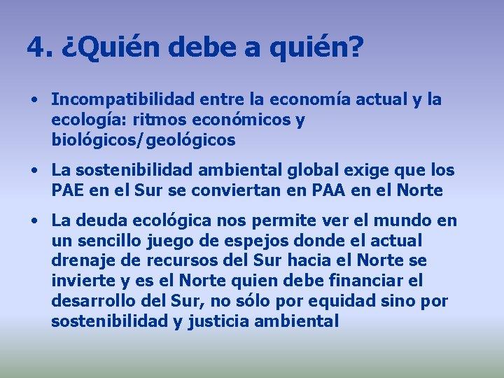 4. ¿Quién debe a quién? • Incompatibilidad entre la economía actual y la ecología: