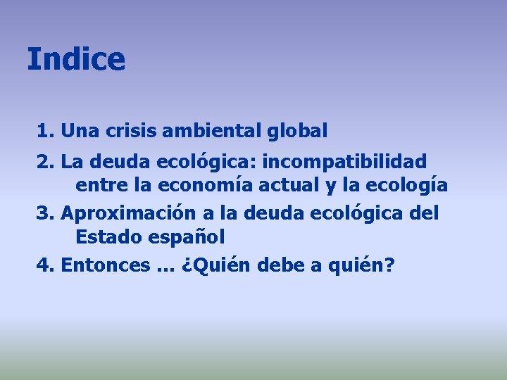 Indice 1. Una crisis ambiental global 2. La deuda ecológica: incompatibilidad entre la economía