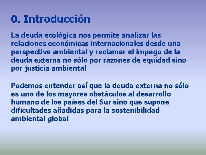 0. Introducción La deuda ecológica nos permite analizar las relaciones económicas internacionales desde una