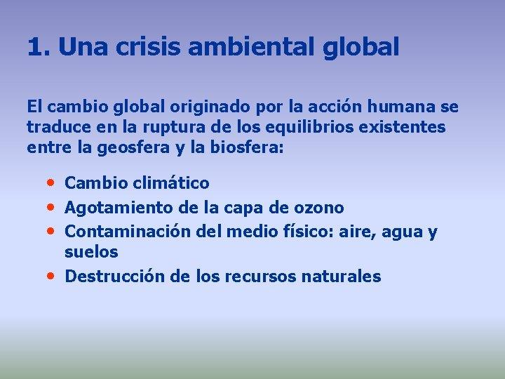 1. Una crisis ambiental global El cambio global originado por la acción humana se