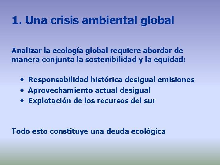 1. Una crisis ambiental global Analizar la ecología global requiere abordar de manera conjunta