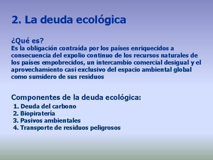 2. La deuda ecológica ¿Qué es? Es la obligación contraída por los países enriquecidos