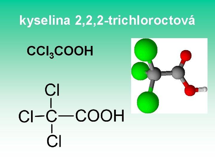kyselina 2, 2, 2 -trichloroctová CCl 3 COOH