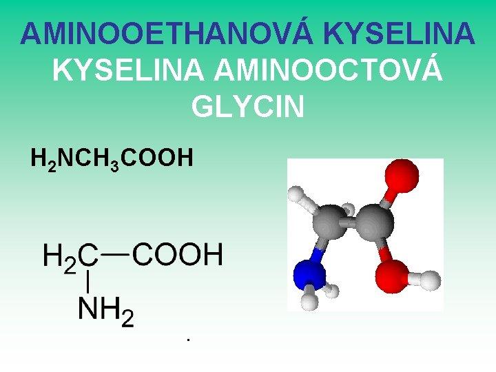 AMINOOETHANOVÁ KYSELINA AMINOOCTOVÁ GLYCIN H 2 NCH 3 COOH .