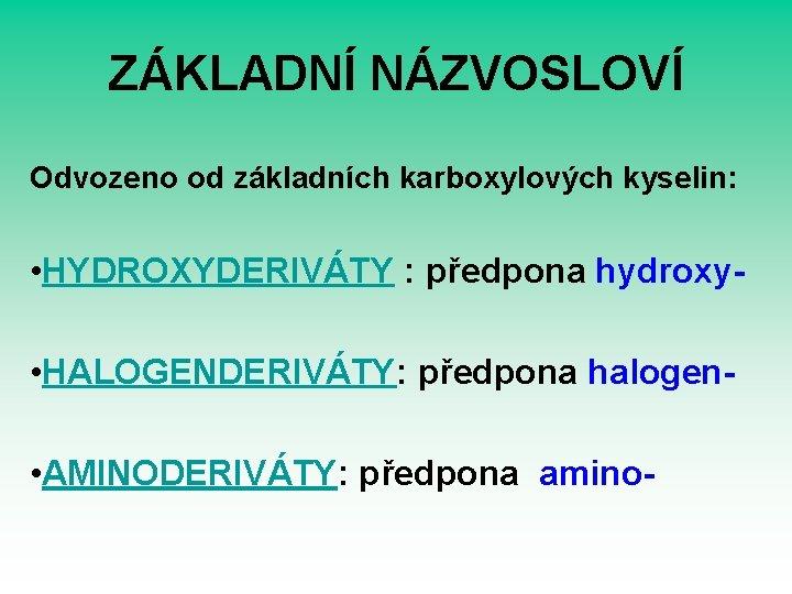 ZÁKLADNÍ NÁZVOSLOVÍ Odvozeno od základních karboxylových kyselin: • HYDROXYDERIVÁTY : předpona hydroxy • HALOGENDERIVÁTY: