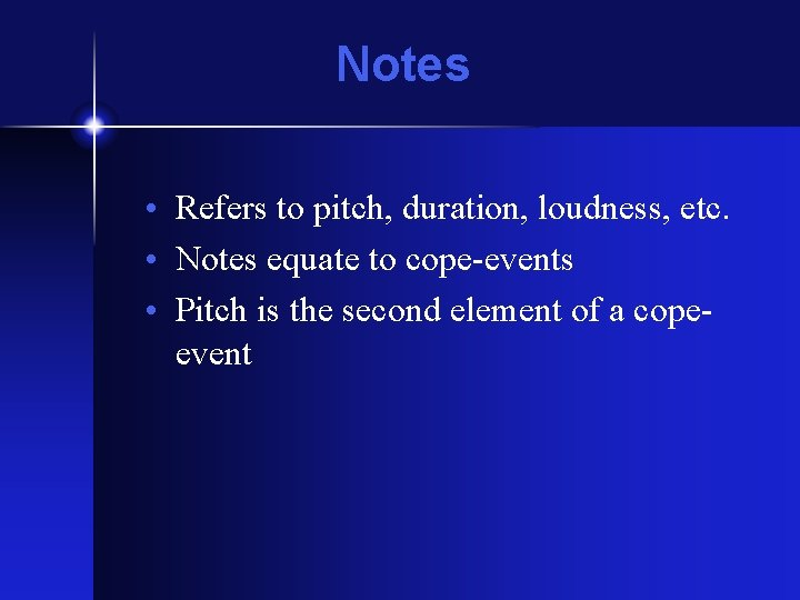 Notes • Refers to pitch, duration, loudness, etc. • Notes equate to cope-events •