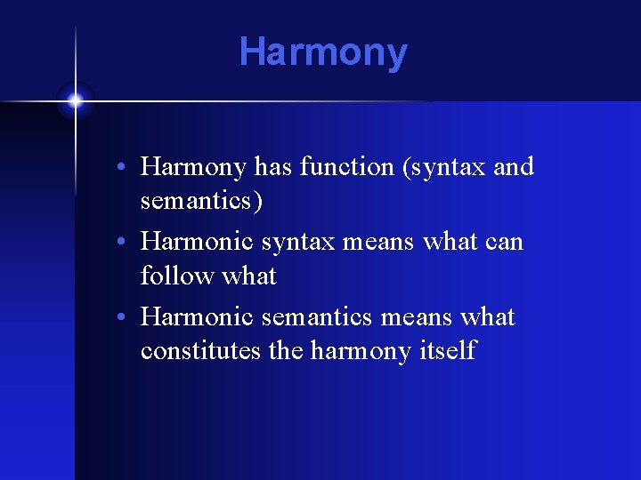 Harmony • Harmony has function (syntax and semantics) • Harmonic syntax means what can
