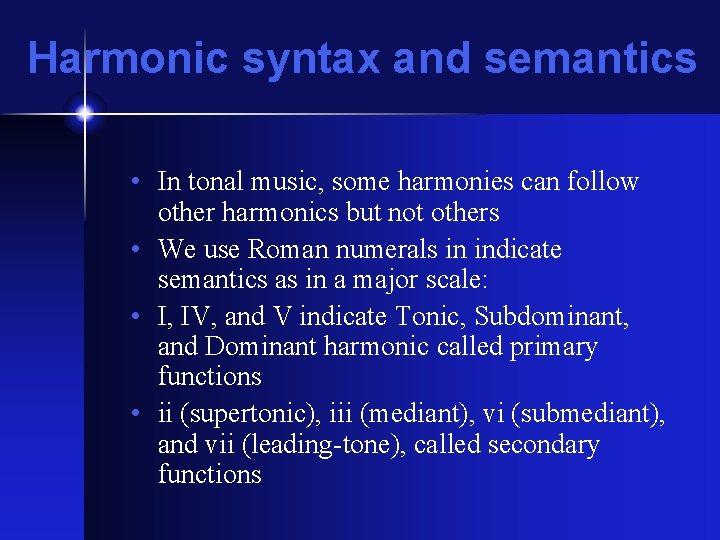 Harmonic syntax and semantics • In tonal music, some harmonies can follow other harmonics
