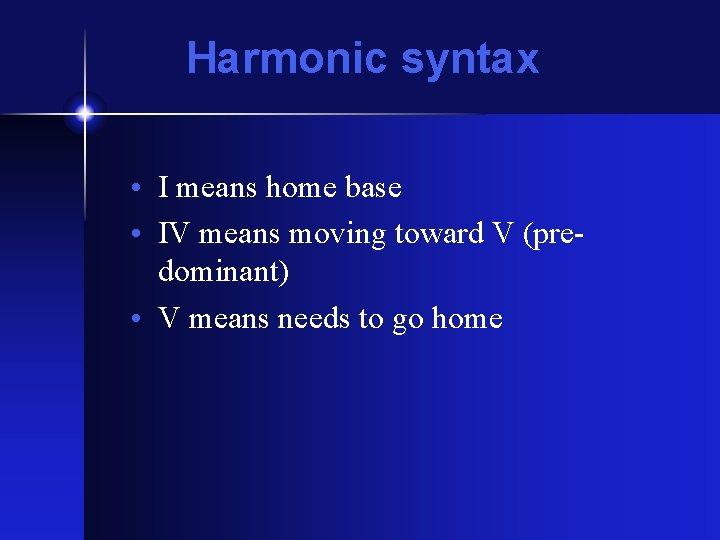 Harmonic syntax • I means home base • IV means moving toward V (predominant)