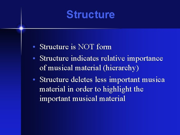 Structure • Structure is NOT form • Structure indicates relative importance of musical material