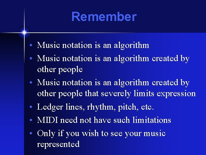 Remember • Music notation is an algorithm created by other people that severely limits