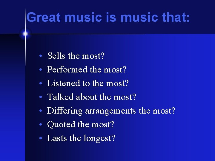 Great music is music that: • • Sells the most? Performed the most? Listened