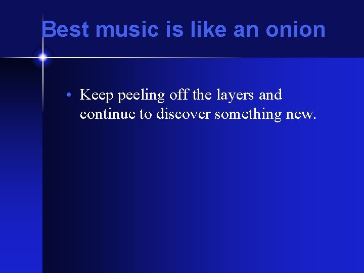 Best music is like an onion • Keep peeling off the layers and continue