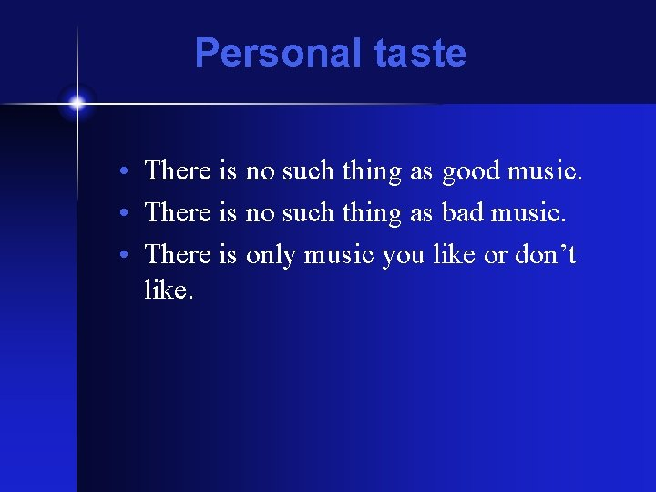 Personal taste • There is no such thing as good music. • There is