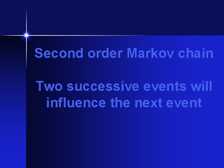 Second order Markov chain Two successive events will influence the next event