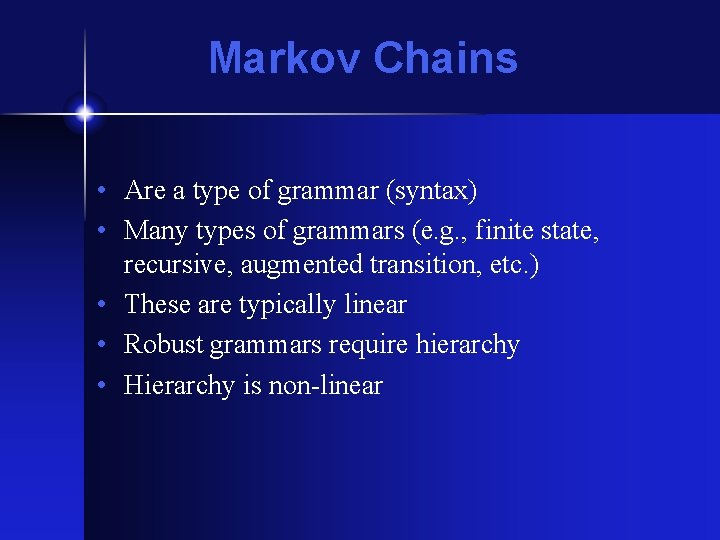 Markov Chains • Are a type of grammar (syntax) • Many types of grammars