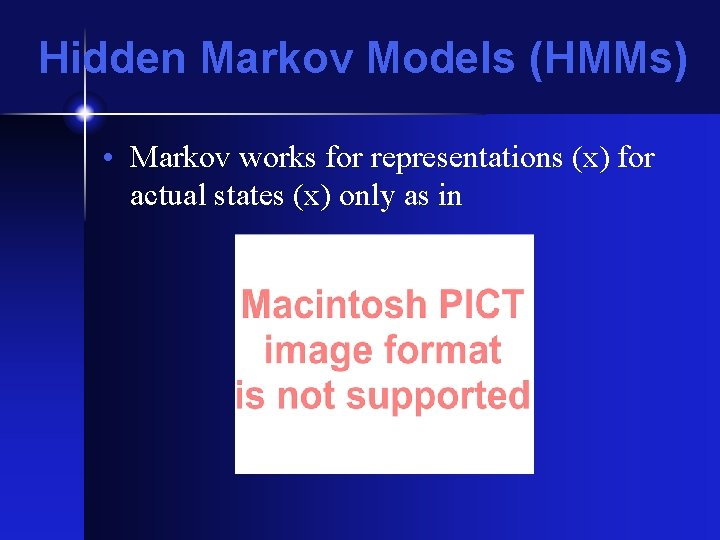Hidden Markov Models (HMMs) • Markov works for representations (x) for actual states (x)
