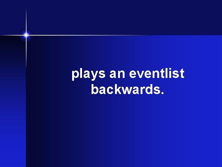 plays an eventlist backwards.