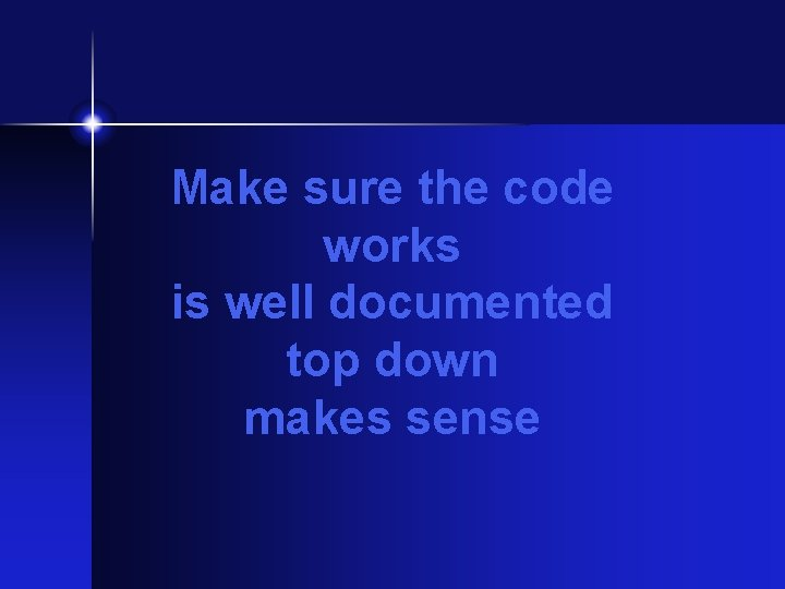 Make sure the code works is well documented top down makes sense