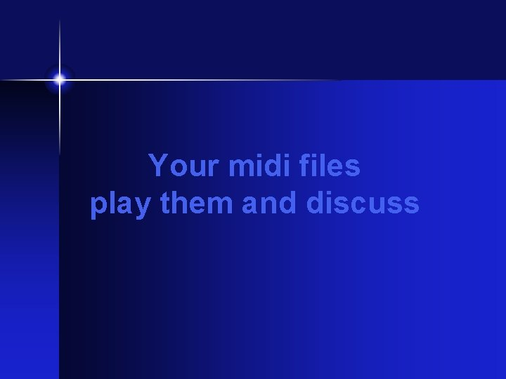 Your midi files play them and discuss