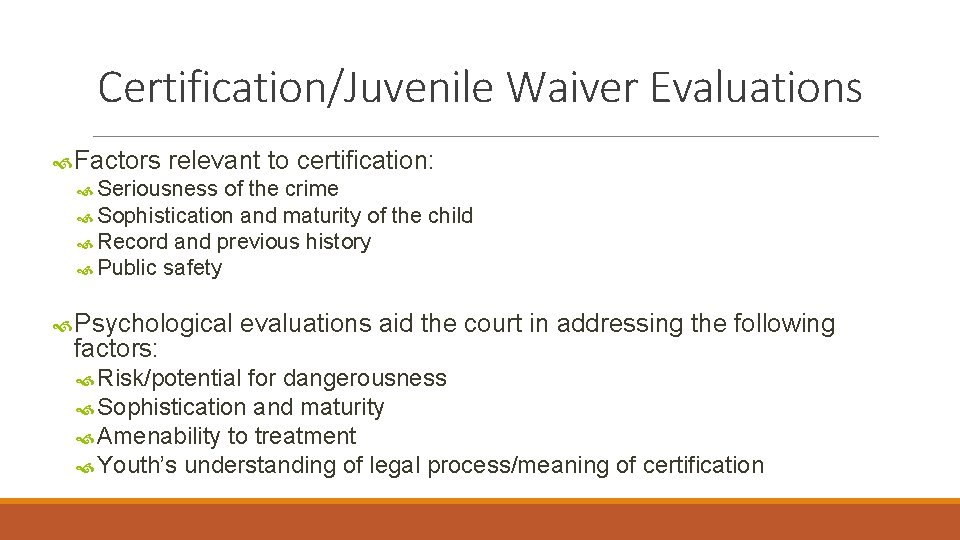 Certification/Juvenile Waiver Evaluations Factors relevant to certification: Seriousness of the crime Sophistication and maturity