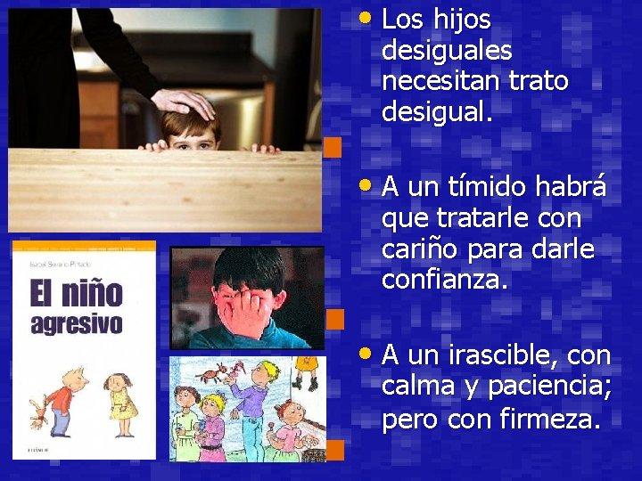 • Los hijos desiguales necesitan trato desigual. • A un tímido habrá que