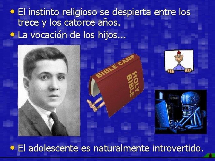 • El instinto religioso se despierta entre los trece y los catorce años.
