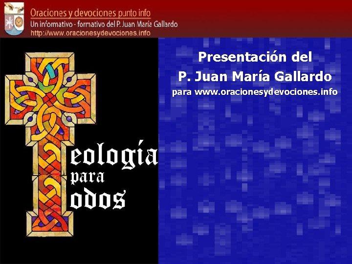 Presentación del P. Juan María Gallardo para www. oracionesydevociones. info