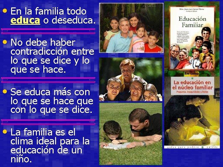 • En la familia todo educa o deseduca. • No debe haber contradicción