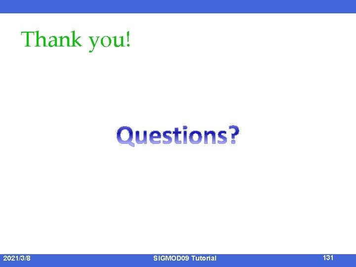 Thank you! 2021/3/8 SIGMOD 09 Tutorial 131