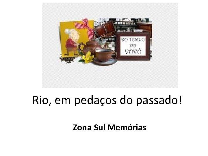 Rio, em pedaços do passado! Zona Sul Memórias