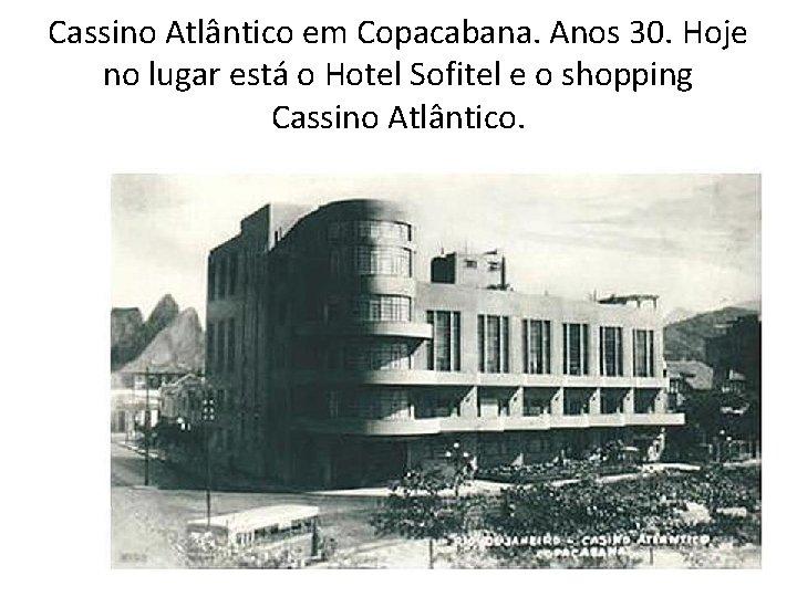 Cassino Atlântico em Copacabana. Anos 30. Hoje no lugar está o Hotel Sofitel e