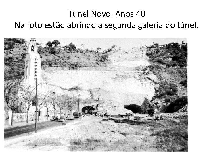 Tunel Novo. Anos 40 Na foto estão abrindo a segunda galeria do túnel.