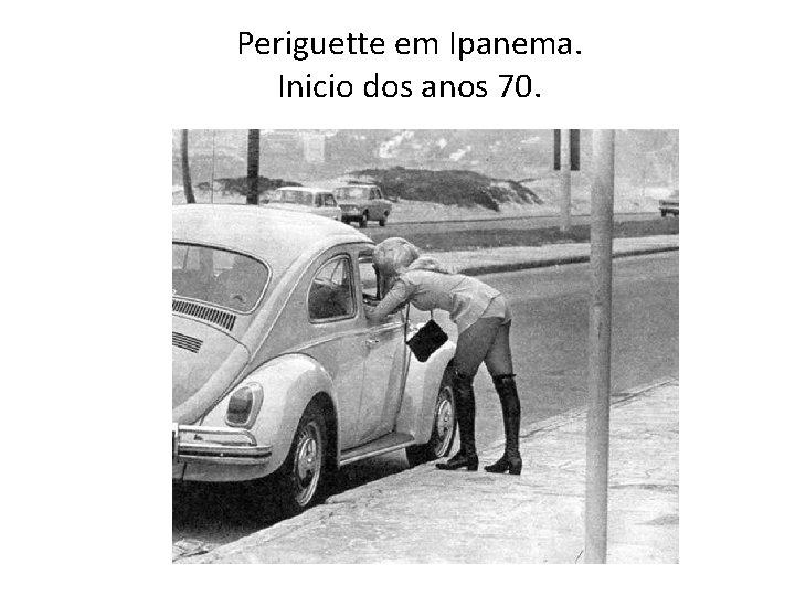 Periguette em Ipanema. Inicio dos anos 70.