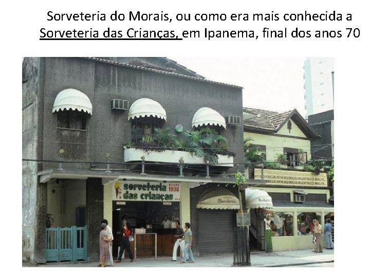 Sorveteria do Morais, ou como era mais conhecida a Sorveteria das Crianças, em Ipanema,