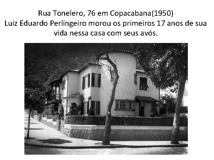 Rua Tonelero, 76 em Copacabana(1950) Luiz Eduardo Perlingeiro morou os primeiros 17 anos de