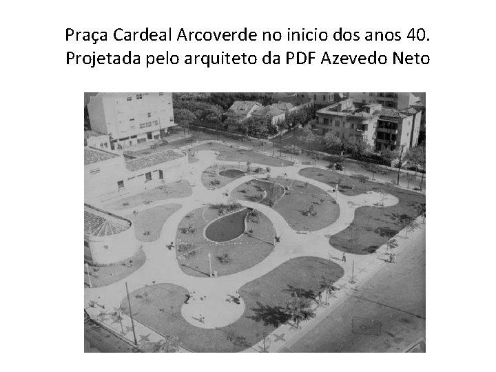 Praça Cardeal Arcoverde no inicio dos anos 40. Projetada pelo arquiteto da PDF Azevedo