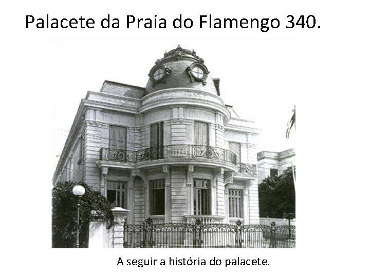 Palacete da Praia do Flamengo 340. A seguir a história do palacete.